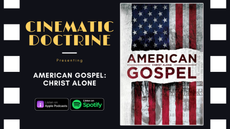 Cinematic Doctrine Christian Movie Podcast Reviews Netflix American Gospel Christ Alone CinDoc Pureflix